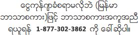 ေငြကုန္က်ခံစရာမလိုဘဲ (ျမန္မာဘာသာစကား)ျဖင့္ ဘာသာစကားအကူအညီရယူရန္ 8773023862 ကို ေခၚဆိုပါ။