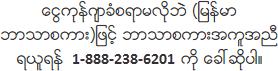 ေငြကုန္က်ခံစရာမလိုဘဲ (ျမန္မာဘာသာစကား)ျဖင့္ ဘာသာစကားအကူအညီရယူရန္ 888-238-6201 ကို ေခၚဆိုပါ။