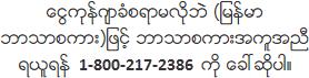 ေငြကုန္က်ခံစရာမလိုဘဲ (ျမန္မာဘာသာစကား)ျဖင့္ ဘာသာစကားအကူအညီရယူရန္ 800-217-2386 ကို ေခၚဆိုပါ။
