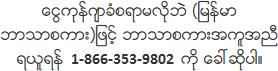 ေငြကုန္က်ခံစရာမလိုဘဲ (ျမန္မာဘာသာစကား)ျဖင့္ ဘာသာစကားအကူအညီရယူရန္ 866-353-9802 ကို ေခၚဆိုပါ။